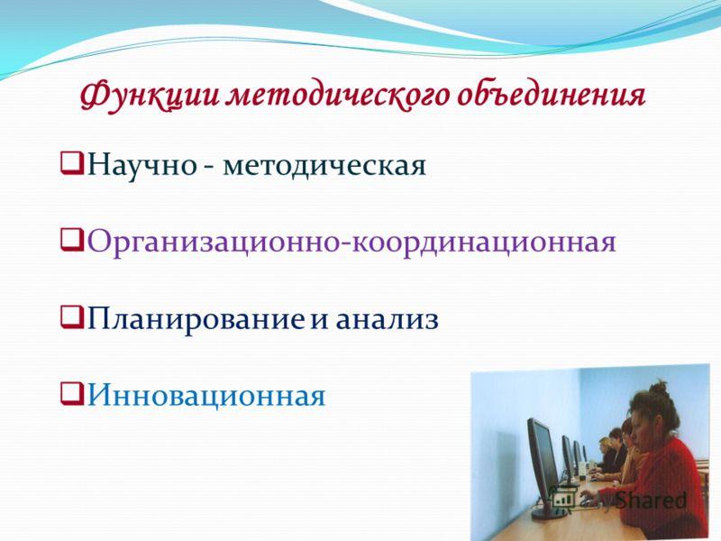 Функции методического объединения Научно - методическая Организационно-координационная Планирование и анализ Инновационная