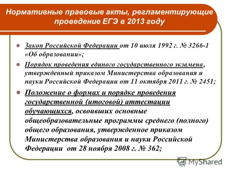 Нормативные правовые акты, регламентирующие проведение ЕГЭ в 2013 году Закон Российской Федерации от 10 июля 1992 г. 3266-1 «Об образовании»; Порядок проведения единого государственного экзамена, утвержденный приказом Министерства образования и науки