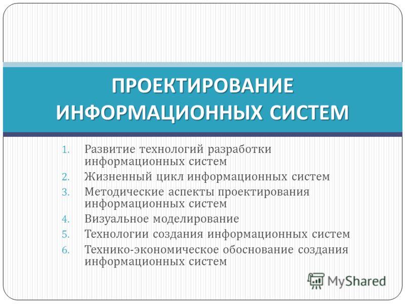 1. Развитие технологий разработки информационных систем 2. Жизненный цикл информационных систем 3. Методические аспекты проектирования информационных систем 4. Визуальное моделирование 5. Технологии создания информационных систем 6. Технико-экономиче