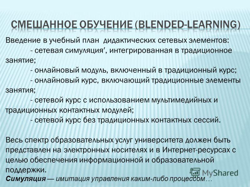 Введение в учебный план дидактических сетевых элементов: - сетевая симуляция, интегрированная в традиционное занятие; - онлайновый модуль, включенный в традиционный курс; - онлайновый курс, включающий традиционные элементы занятия; - сетевой курс с и