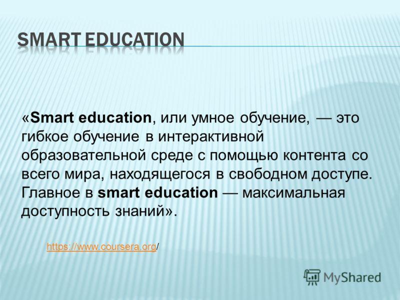 «Smart education, или умное обучение, это гибкое обучение в интерактивной образовательной среде с помощью контента со всего мира, находящегося в свободном доступе. Главное в smart education максимальная доступность знаний». https://www.coursera.orght