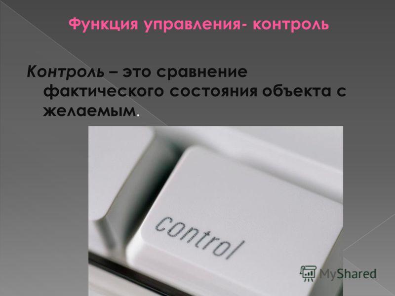 Функция управления- контроль Контроль – это сравнение фактического состояния объекта с желаемым.