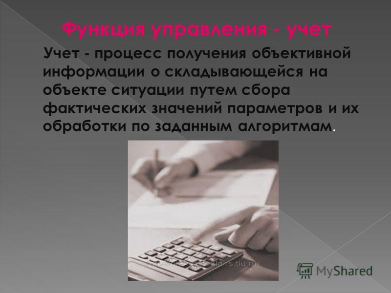 Функция управления - учет Учет - процесс получения объективной информации о складывающейся на объекте ситуации путем сбора фактических значений параметров и их обработки по заданным алгоритмам.