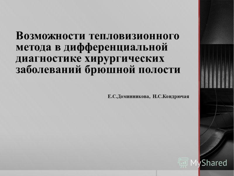 Возможности тепловизионного метода в дифференциальной диагностике хирургических заболеваний брюшной полости Е.С.Доминникова, Н.С.Кондрючая