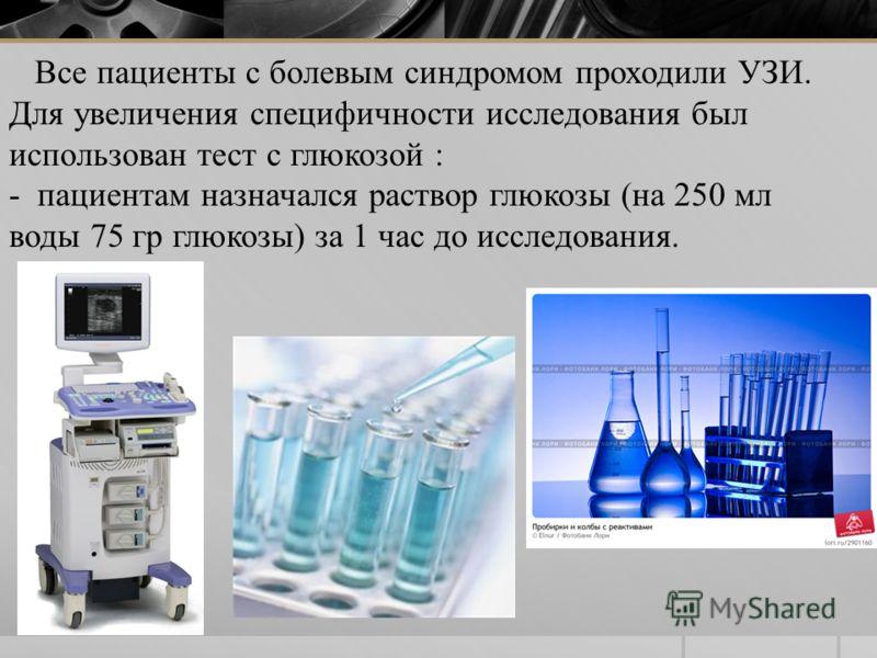 Все пациенты с болевым синдромом проходили УЗИ. Для увеличения специфичности исследования был использован тест с глюкозой : - пациентам назначался раствор глюкозы (на 250 мл воды 75 гр глюкозы) за 1 час до исследования.