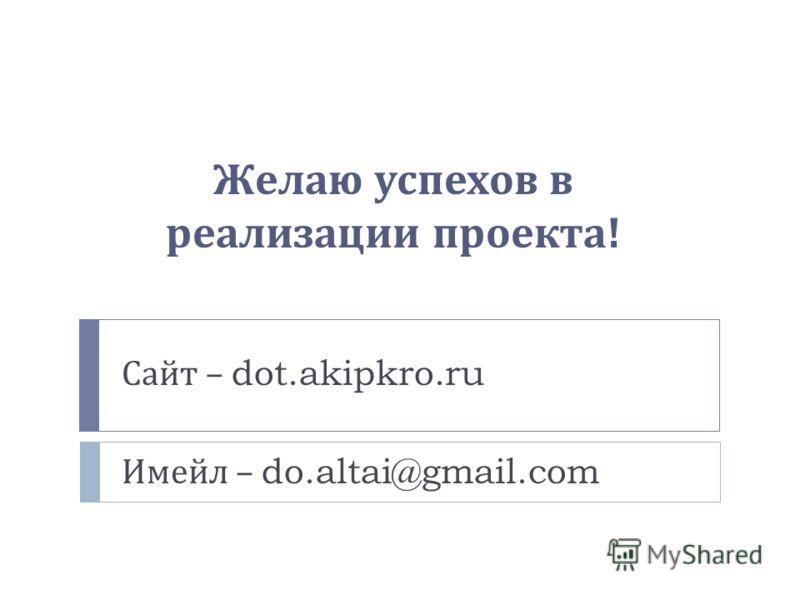 Желаю успехов в реализации проекта ! Сайт – dot.akipkro.ru Имейл – do.altai@gmail.com