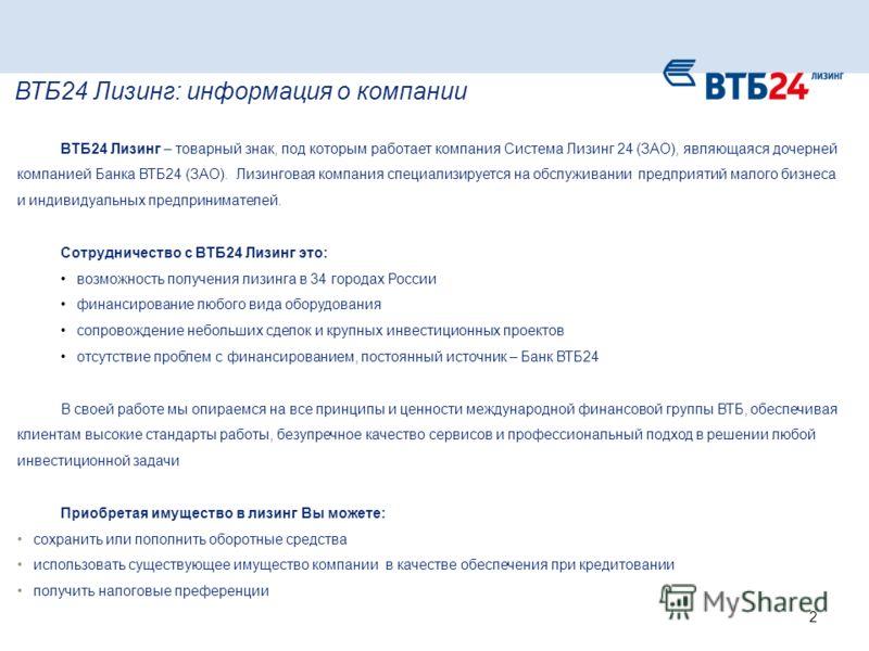 ВТБ24 Лизинг – товарный знак, под которым работает компания Система Лизинг 24 (ЗАО), являющаяся дочерней компанией Банка ВТБ24 (ЗАО). Лизинговая компания специализируется на обслуживании предприятий малого бизнеса и индивидуальных предпринимателей. С