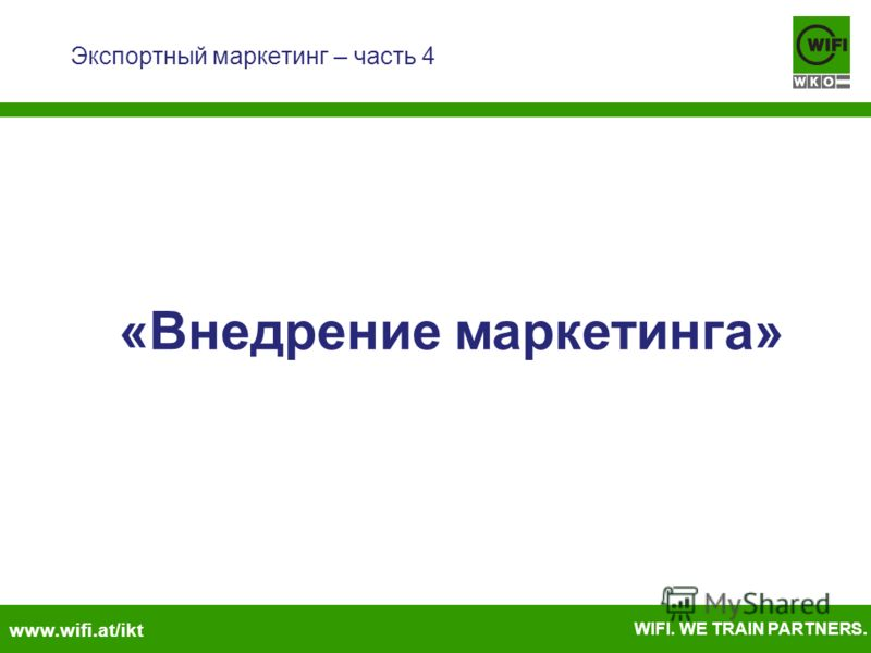 www.wifi.at/ikt WIFI. WE TRAIN PARTNERS. Экспортный маркетинг – часть 4 «Внедрение маркетинга»