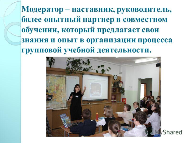 Модератор – наставник, руководитель, более опытный партнер в совместном обучении, который предлагает свои знания и опыт в организации процесса групповой учебной деятельности.