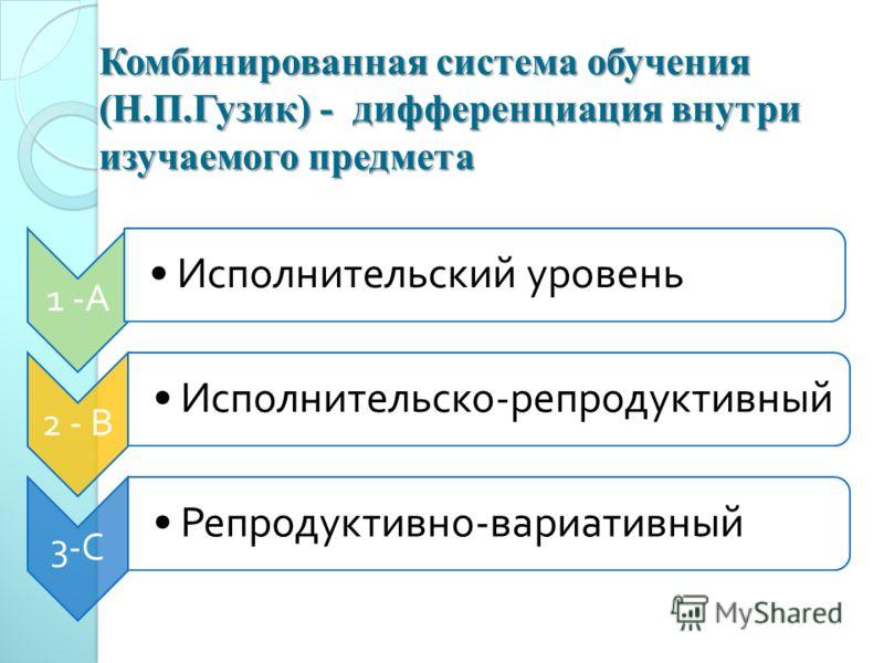 Комбинированная система обучения (Н.П.Гузик) - дифференциация внутри изучаемого предмета 1 - А Исполнительский уровень 2 - В Исполнительско - репродуктивный 3- С Репродуктивно - вариативный