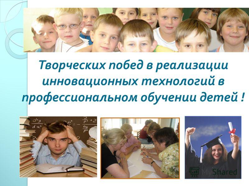 Творческих побед в реализации инновационных технологий в профессиональном обучении детей !