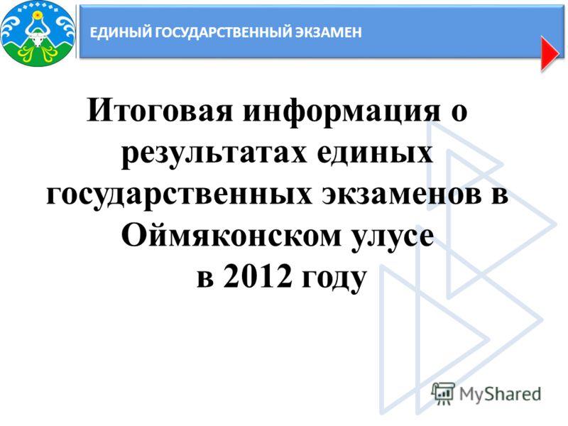 ЕДИНЫЙ ГОСУДАРСТВЕННЫЙ ЭКЗАМЕН Итоговая информация о результатах единых государственных экзаменов в Оймяконском улусе в 2012 году