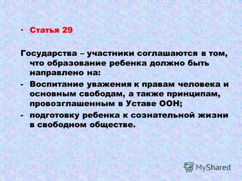 Статья 29 Государства – участники соглашаются в том, что образование ребенка должно быть направлено на: -Воспитание уважения к правам человека и основным свободам, а также принципам, провозглашенным в Уставе ООН; -подготовку ребенка к сознательной жи