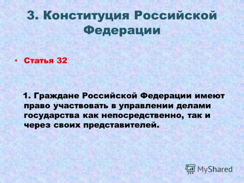 3. Конституция Российской Федерации Статья 32 1. Граждане Российской Федерации имеют право участвовать в управлении делами государства как непосредственно, так и через своих представителей.