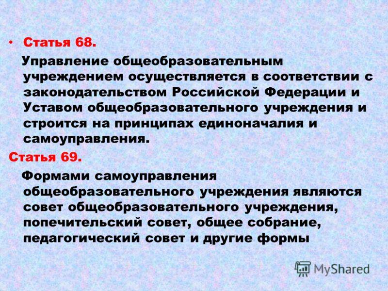 Статья 68. Управление общеобразовательным учреждением осуществляется в соответствии с законодательством Российской Федерации и Уставом общеобразовательного учреждения и строится на принципах единоначалия и самоуправления. Статья 69. Формами самоуправ