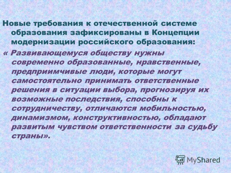 Новые требования к отечественной системе образования зафиксированы в Концепции модернизации российского образования: « Развивающемуся обществу нужны современно образованные, нравственные, предприимчивые люди, которые могут самостоятельно принимать от