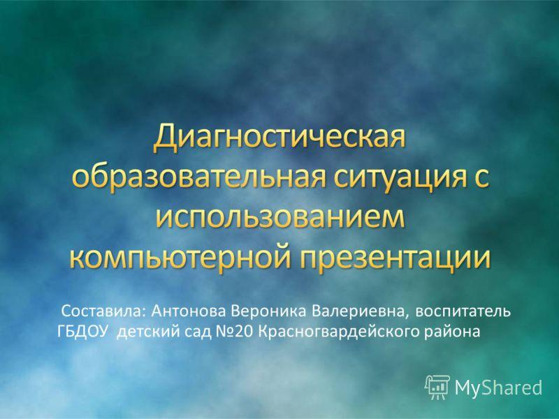 Составила: Антонова Вероника Валериевна, воспитатель ГБДОУ детский сад 20 Красногвардейского района