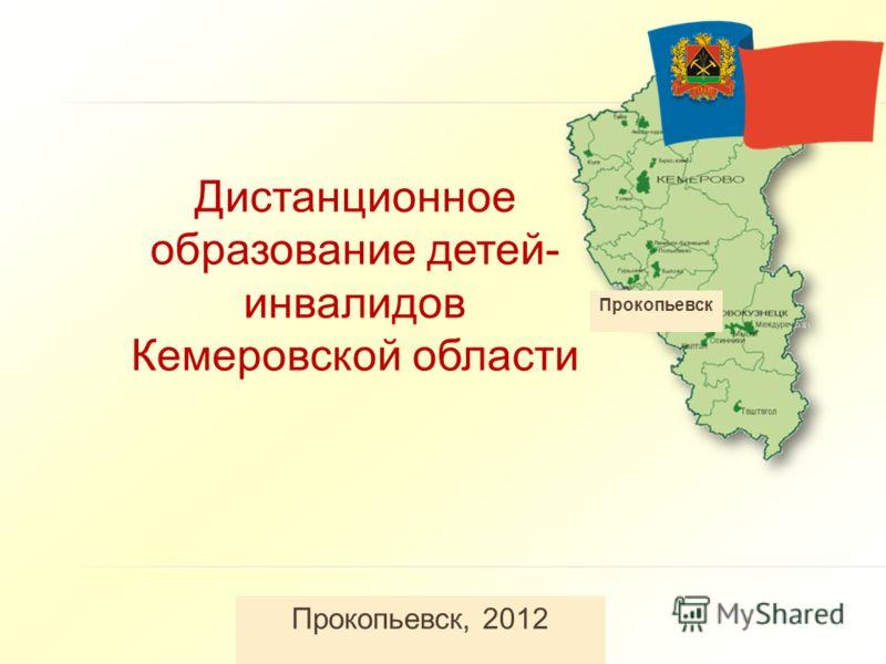 Дистанционное образование детей- инвалидов Кемеровской области Прокопьевск, 2012 Прокопьевск