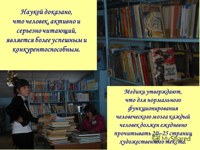 Наукой доказано, что человек, активно и серьезно читающий, является более успешным и конкурентоспособным. Медики утверждают, что для нормального функционирования человеческого мозга каждый человек должен ежедневно прочитывать 20–25 страниц художестве