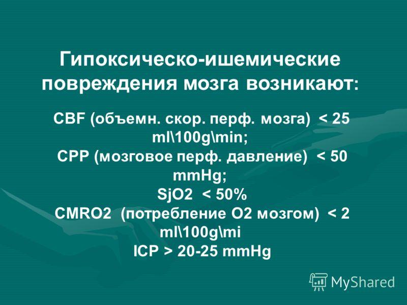 Гипоксическо-ишемические повреждения мозга возникают : CBF (объемн. скор. перф. мозга) < 25 ml\100g\min; CPP (мозговое перф. давление) < 50 mmHg; SjO2 < 50% CMRO2 (потребление О2 мозгом) < 2 ml\100g\mi ICP > 20-25 mmHg