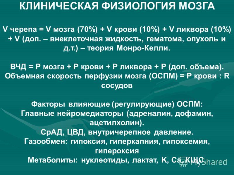 КЛИНИЧЕСКАЯ ФИЗИОЛОГИЯ МОЗГА V черепа = V мозга (70%) + V крови (10%) + V ликвора (10%) + V (доп. – внеклеточная жидкость, гематома, опухоль и д.т.) – теория Монро-Келли. ВЧД = Р мозга + Р крови + Р ликвора + Р (доп. объема). Объемная скорость перфуз