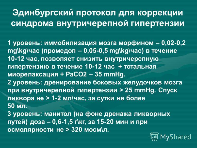 Эдинбургский протокол для коррекции синдрома внутричерепной гипертензии 1 уровень: иммобилизация мозга морфином – 0,02-0,2 mg\kg\час (промедол – 0,05-0,5 mg\kg\час) в течение 10-12 час, позволяет снизить внутричерепную гипертензию в течение 10-12 час