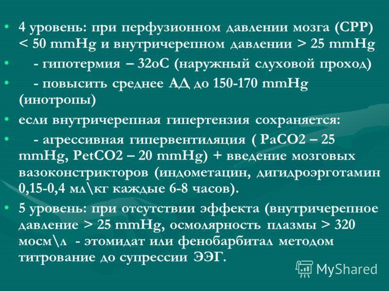 4 уровень: при перфузионном давлении мозга (СРР) 25 mmHg - гипотермия – 32оС (наружный слуховой проход) - повысить среднее АД до 150-170 mmHg (инотропы) если внутричерепная гипертензия сохраняется: - агрессивная гипервентиляция ( PaCO2 – 25 mmHg, Pet