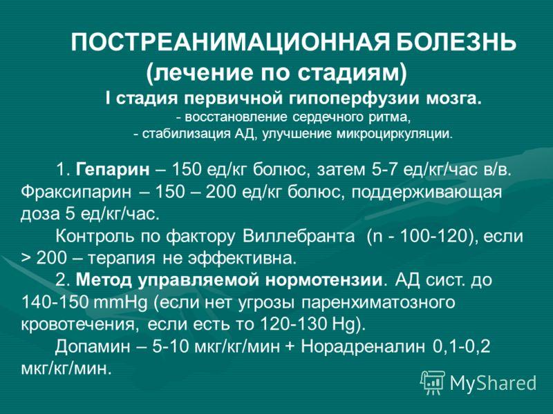 ПОСТРЕАНИМАЦИОННАЯ БОЛЕЗНЬ (лечение по стадиям) I стадия первичной гипоперфузии мозга. - восстановление сердечного ритма, - стабилизация АД, улучшение микроциркуляции. 1. Гепарин – 150 ед/кг болюс, затем 5-7 ед/кг/час в/в. Фраксипарин – 150 – 200 ед/