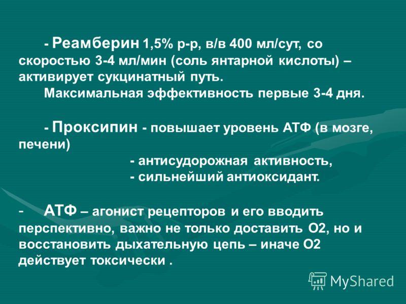 - Реамберин 1,5% р-р, в/в 400 мл/сут, со скоростью 3-4 мл/мин (соль янтарной кислоты) – активирует сукцинатный путь. Максимальная эффективность первые 3-4 дня. - Проксипин - повышает уровень АТФ (в мозге, печени) - антисудорожная активность, - сильне