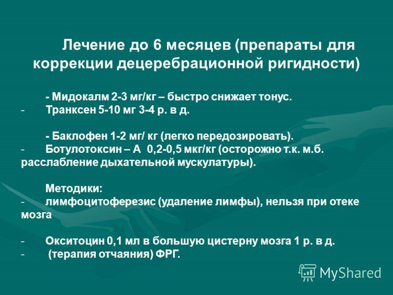Лечение до 6 месяцев (препараты для коррекции децеребрационной ригидности) - Мидокалм 2-3 мг/кг – быстро снижает тонус. -Транксен 5-10 мг 3-4 р. в д. - Баклофен 1-2 мг/ кг (легко передозировать). -Ботулотоксин – А 0,2-0,5 мкг/кг (осторожно т.к. м.б.