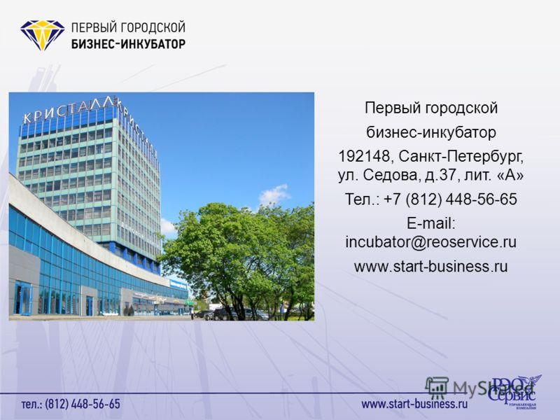 Первый городской бизнес-инкубатор 192148, Санкт-Петербург, ул. Седова, д.37, лит. «А» Тел.: +7 (812) 448-56-65 E-mail: incubator@reoservice.ru www.start-business.ru