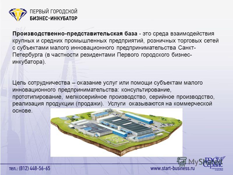 Производственно-представительская база - это среда взаимодействия крупных и средних промышленных предприятий, розничных торговых сетей с субъектами малого инновационного предпринимательства Санкт- Петербурга (в частности резидентами Первого городск