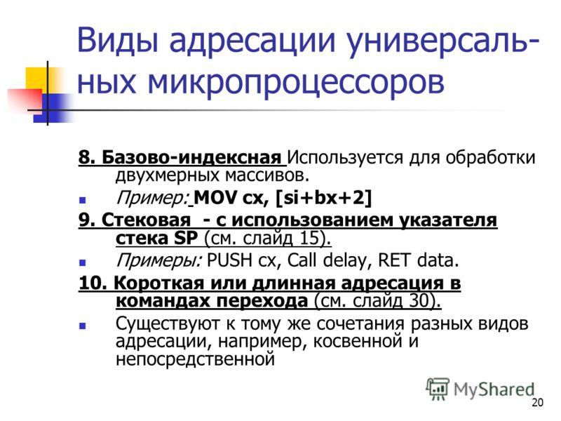 20 Виды адресации универсаль- ных микропроцессоров 8. Базово-индексная Используется для обработки двухмерных массивов. Пример: MOV cx, [si+bx+2] 9. Стековая - с использованием указателя стека SP (см. слайд 15). Примеры: PUSH cx, Call delay, RET data.