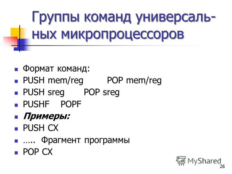 26 Группы команд универсаль- ных микропроцессоров Формат команд: PUSH mem/regPOP mem/reg PUSH sregPOP sreg PUSHFPOPF Примеры: PUSH CX ….. Фрагмент программы POP CX
