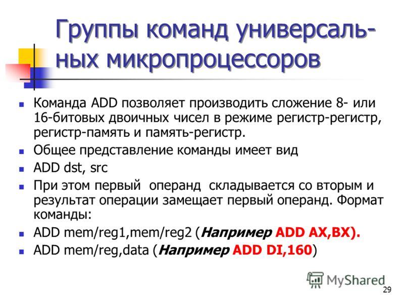 29 Группы команд универсаль- ных микропроцессоров Команда ADD позволяет производить сложение 8- или 16-битовых двоичных чисел в режиме регистр-регистр, регистр-память и память-регистр. Общее представление команды имеет вид ADD dst, src При этом первы