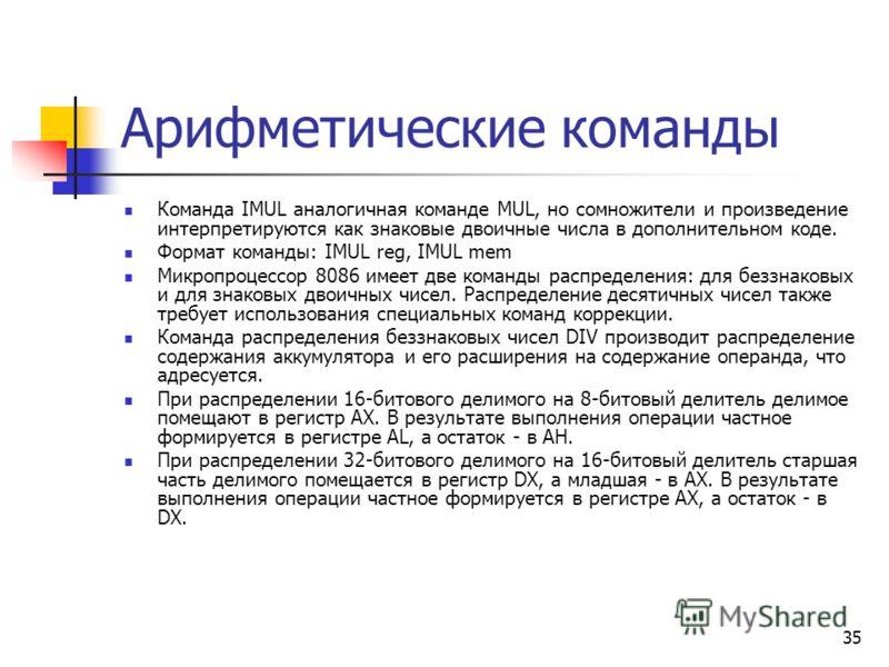35 Арифметические команды Команда IMUL аналогичная команде MUL, но сомножители и произведение интерпретируются как знаковые двоичные числа в дополнительном коде. Формат команды: IMUL reg, IMUL mem Микропроцессор 8086 имеет две команды распределения: