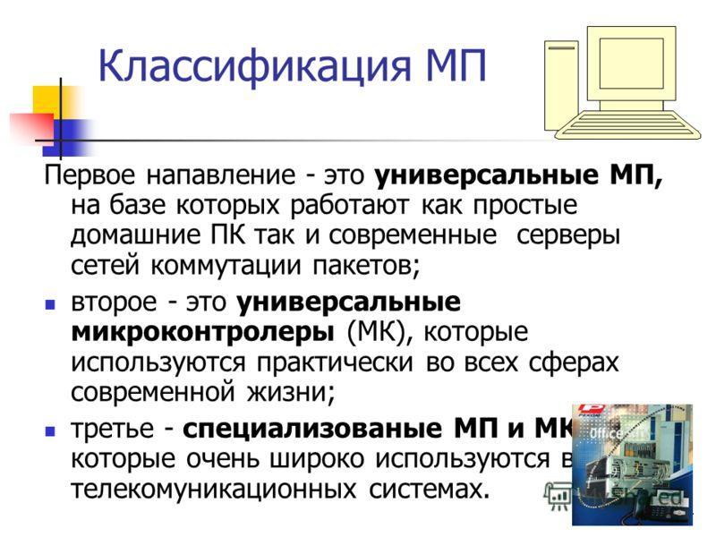 4 Классификация МП Первое напавление - это универсальные МП, на базе которых работают как простые домашние ПК так и современные серверы сетей коммутации пакетов; второе - это универсальные микроконтролеры (МК), которые используются практически во все