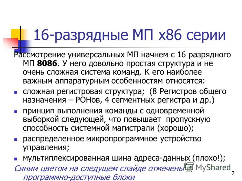 7 16-разрядные МП x86 серии Рассмотрение универсальных МП начнем с 16 разрядного МП 8086. У него довольно простая структура и не очень сложная система команд. К его наиболее важным аппаратурным особенностям относятся: сложная регистровая структура; (