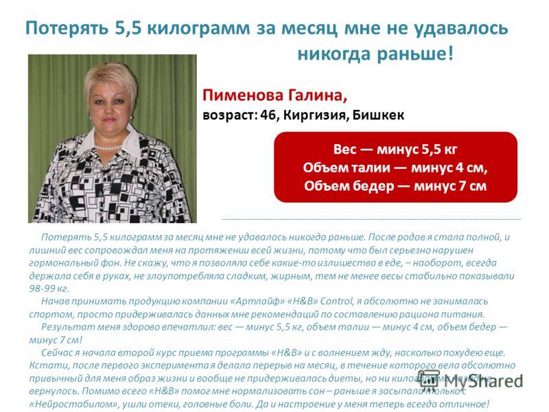 Пименова Галина, возраст: 46, Киргизия, Бишкек Потерять 5,5 килограмм за месяц мне не удавалось никогда раньше. После родов я стала полной, и лишний вес сопровождал меня на протяжении всей жизни, потому что был серьезно нарушен гормональный фон. Не с