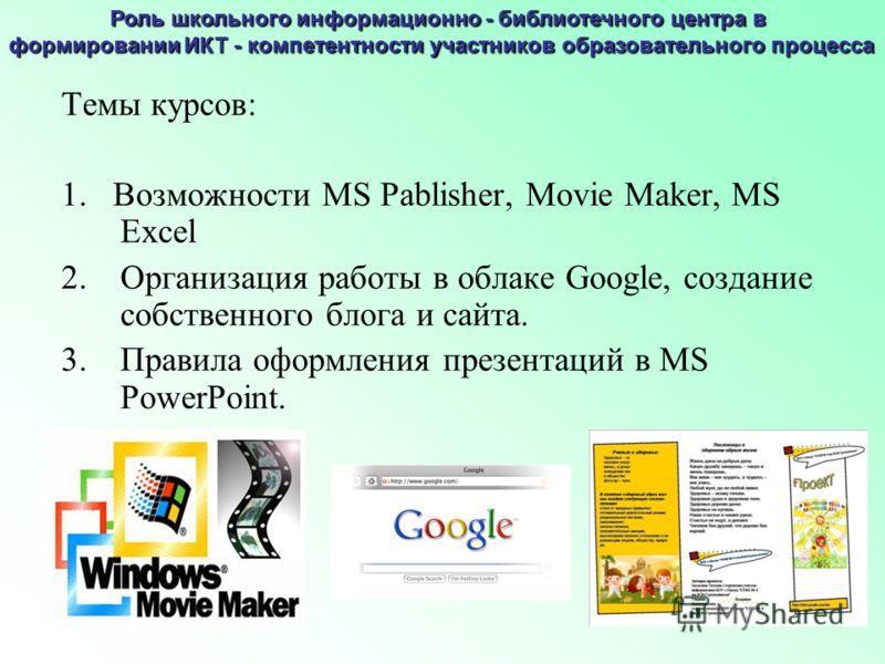 Темы курсов: 1. Возможности MS Pablisher, Movie Maker, MS Excel 2.Организация работы в облаке Google, создание собственного блога и сайта. 3.Правила оформления презентаций в MS PowerPoint. Роль школьного информационно - библиотечного центра в формиро