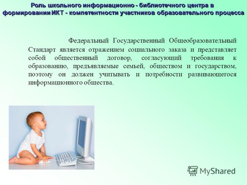 Роль школьного информационно - библиотечного центра в формировании ИКТ - компетентности участников образовательного процесса Федеральный Государственный Общеобразовательный Стандарт является отражением социального заказа и представляет собой обществе