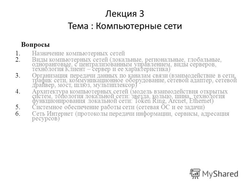 Лекция 3 Тема : Компьютерные сети 1.Назначение компьютерных сетей 2.Виды компьютерных сетей (локальные, региональные, глобальные, одноранговые, с централизованным управлением, виды серверов, технология Клиент – сервер и ее характеристика) 3.Организац