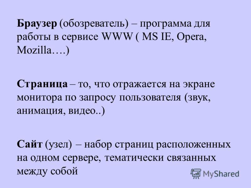 Браузер (обозреватель) – программа для работы в сервисе WWW ( MS IE, Opera, Mozilla….) Страница – то, что отражается на экране монитора по запросу пользователя (звук, анимация, видео..) Сайт (узел) – набор страниц расположенных на одном сервере, тема