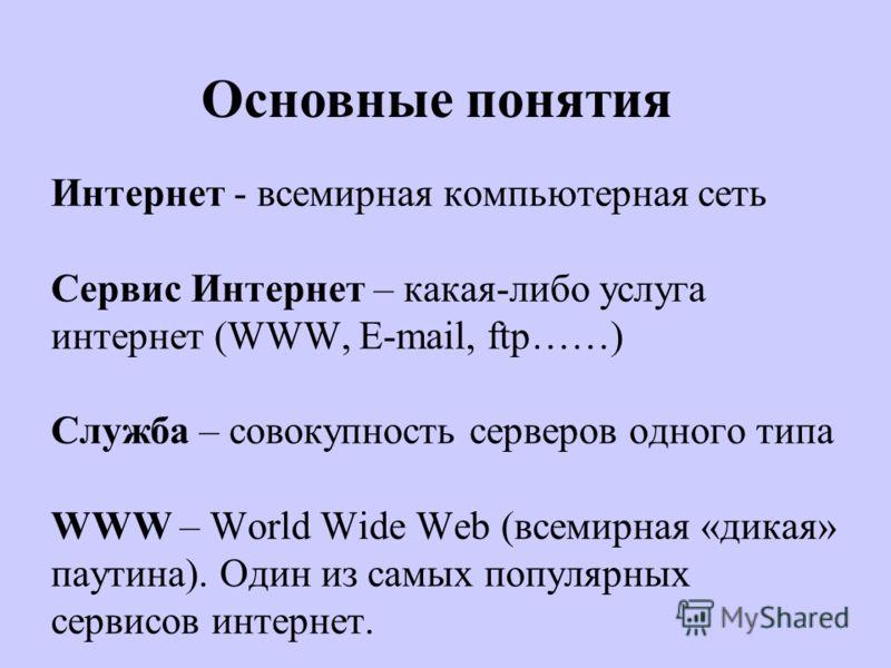 Интернет - всемирная компьютерная сеть Сервис Интернет – какая-либо услуга интернет (WWW, E-mail, ftp……) Служба – совокупность серверов одного типа WWW – World Wide Web (всемирная «дикая» паутина). Один из самых популярных сервисов интернет. Основные