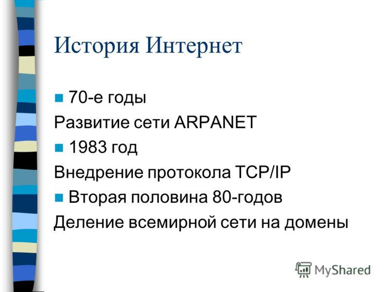 История Интернет 70-е годы Развитие сети ARPANET 1983 год Внедрение протокола TCP/IP Вторая половина 80-годов Деление всемирной сети на домены