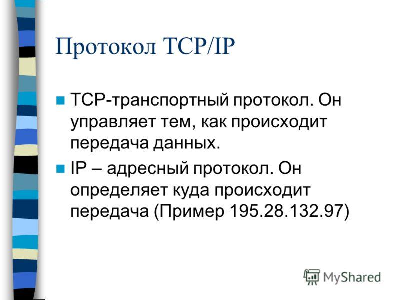 Протокол TCP/IP TCP-транспортный протокол. Он управляет тем, как происходит передача данных. IP – адресный протокол. Он определяет куда происходит передача (Пример 195.28.132.97)