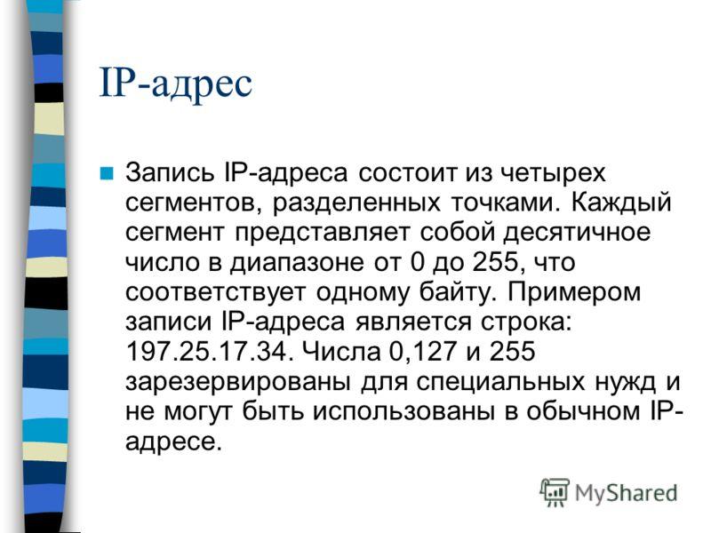 IP-адрес Запись IP-адреса состоит из четырех сегментов, разделенных точками. Каждый сегмент представляет собой десятичное число в диапазоне от 0 до 255, что соответствует одному байту. Примером записи IP-адреса является строка: 197.25.17.34. Числа 0,
