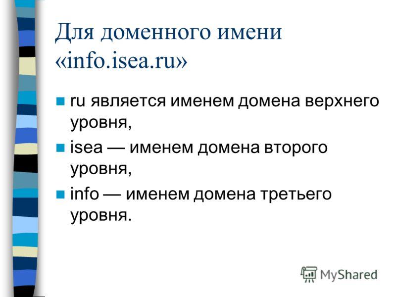 Для доменного имени «info.isea.ru» ru является именем домена верхнего уровня, isea именем домена второго уровня, info именем домена третьего уровня.