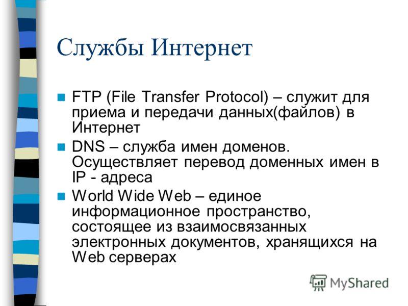 Службы Интернет FTP (File Transfer Protocol) – служит для приема и передачи данных(файлов) в Интернет DNS – служба имен доменов. Осуществляет перевод доменных имен в IP - адреса World Wide Web – единое информационное пространство, состоящее из взаимо