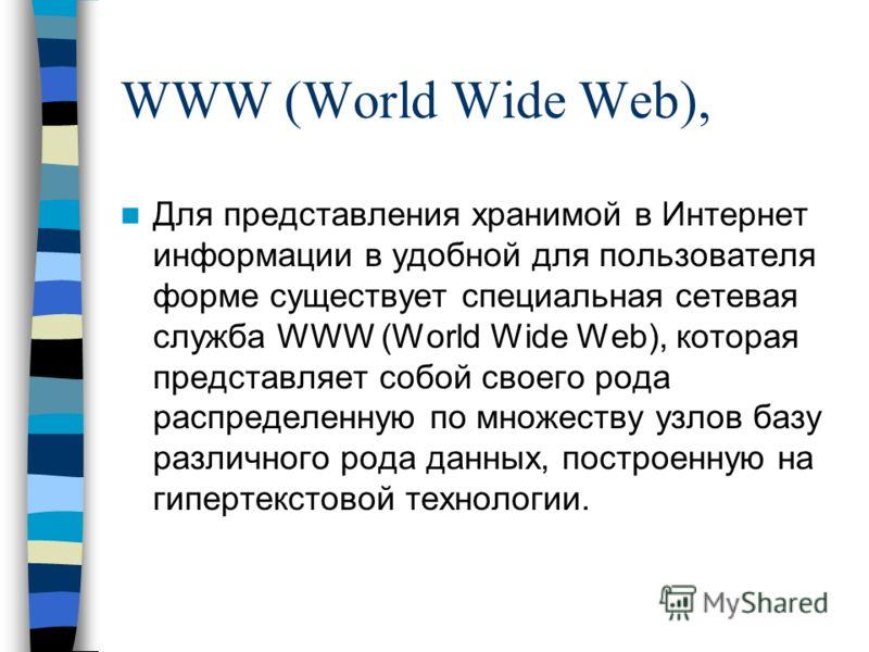WWW (World Wide Web), Для представления хранимой в Интернет информации в удобной для пользователя форме существует специальная сетевая служба WWW (World Wide Web), которая представляет собой своего рода распределенную по множеству узлов базу различно